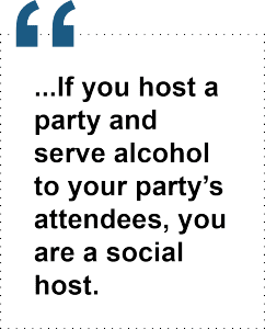 If you host a party and serve alcohol to your party's attendees, you are a social host.