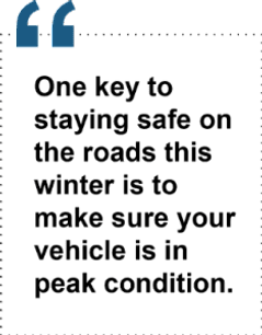 One key to staying safe on the roads this winter is to make sure your vehicle is in peak condition.