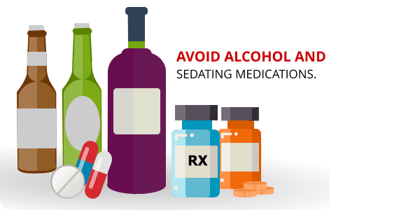 Avoid alcohol and sedating medications.