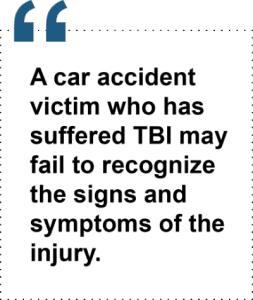 A car accident victim who has suffered TBI may fail to recognize the signs and symptoms of the injury.