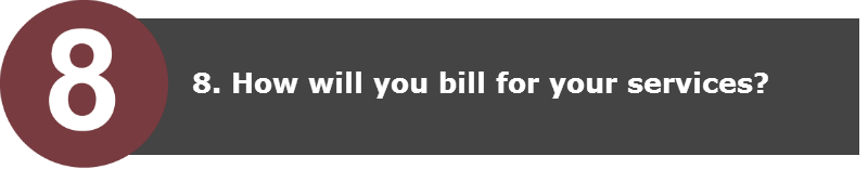 8. How will you bill for your services?