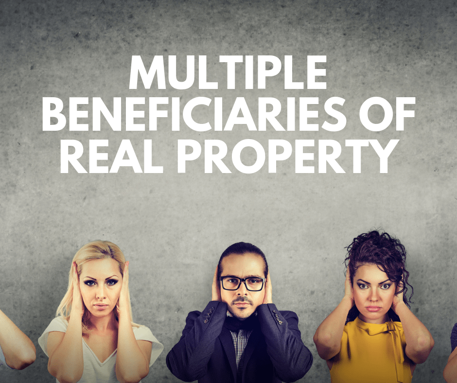 When there are Mutltiple Beneficiaries of Real Property