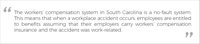 The workers' compensation system in South Carolina is a no-fault system. This means that when a workplace accident occurs, employees are entitled to benefits assuming that their employers carry workers' compensation insurance and the accident was work-related.