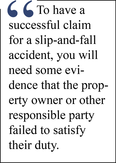 To have a successful claim for a slip and fall accident you will need some evidence that the property owner or other responsible party failed to satisfy their duty,