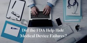 Did-the-FDA-Help-Hide-Medical-Device-Failures?