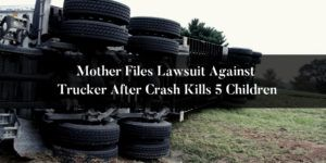 Mother-Files-Lawsuit-Against-Trucker-After-Crash-Kills-5-Children