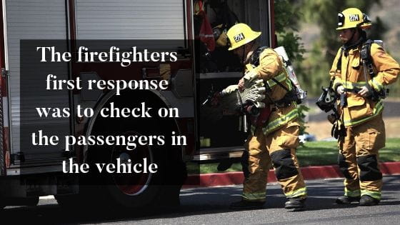 The firefighters first response was to check on the passengers in the vehicle