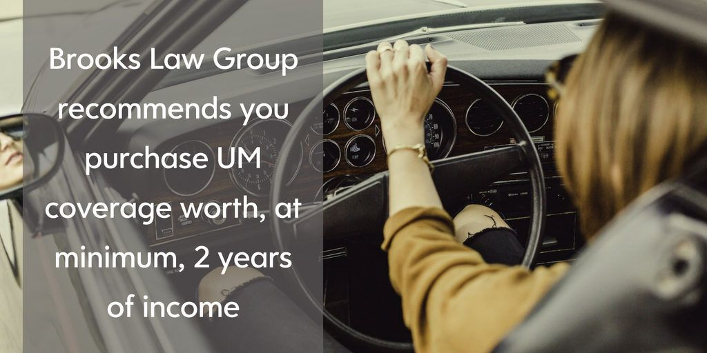 You should purchase at least 2 years income of UM coverage - Brooks Law Group