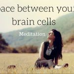 space between your brain cells meditation