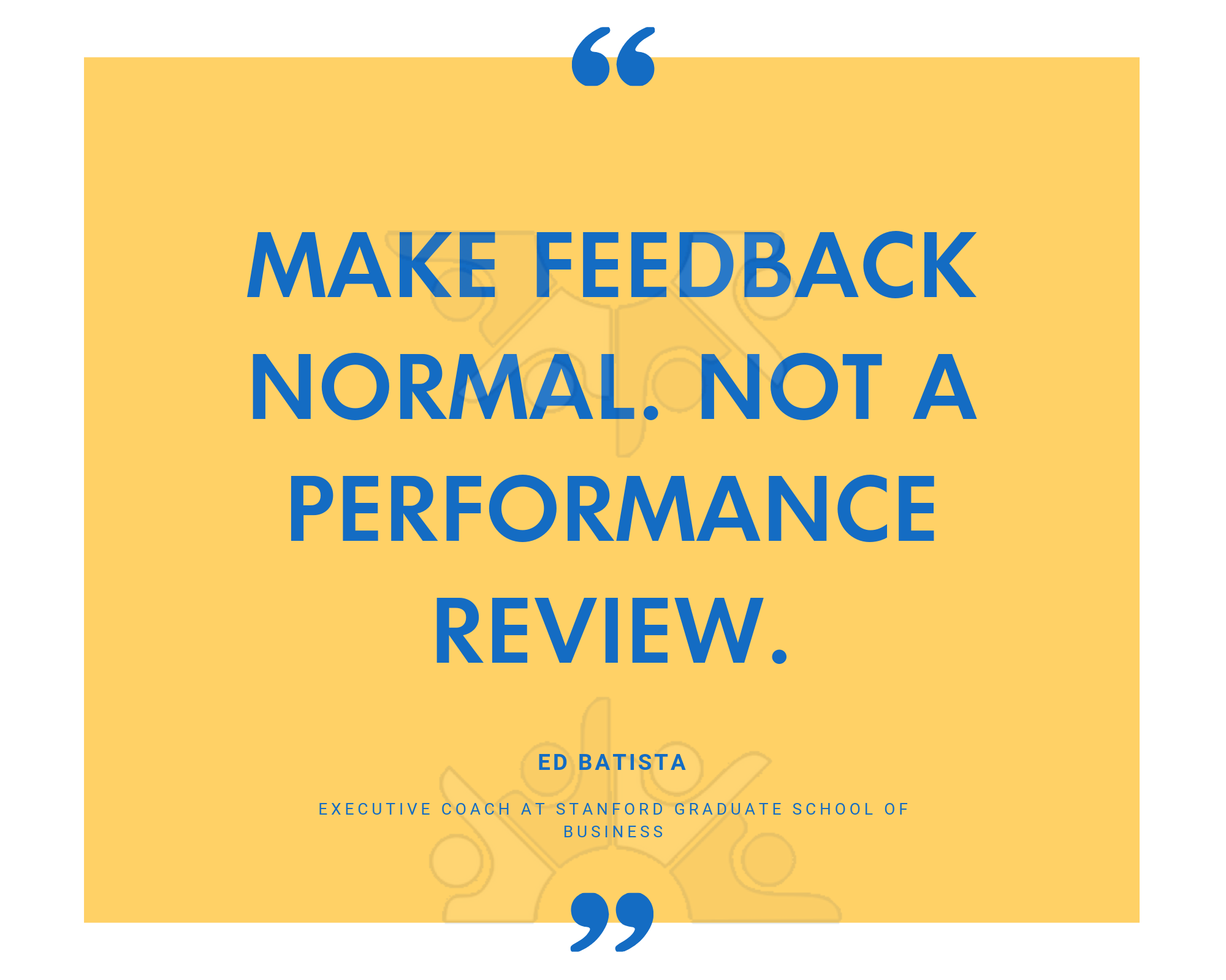 Make feedback normal. Not a performance review.