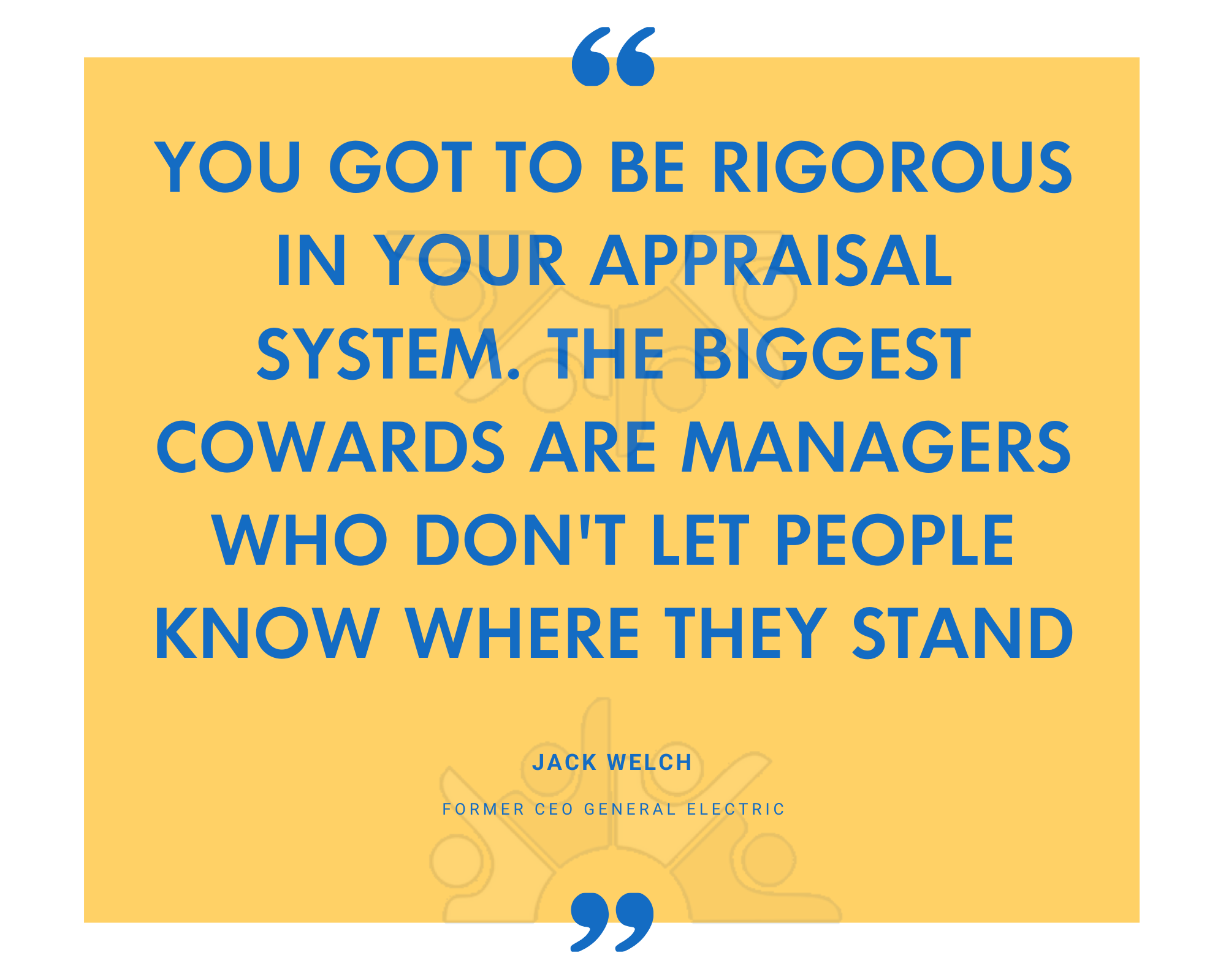 You got to be rigorous in your appraisal system. The biggest cowards are managers who dont let people know where they stand-1