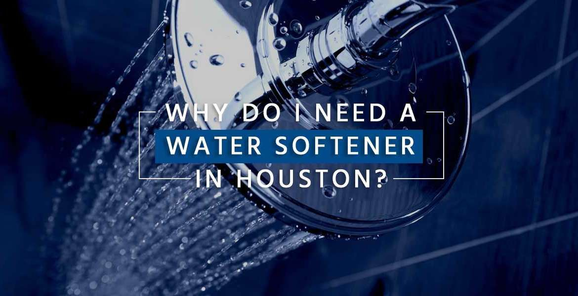 """""""Why Do I Need a Water Softener in Houston?"""""""