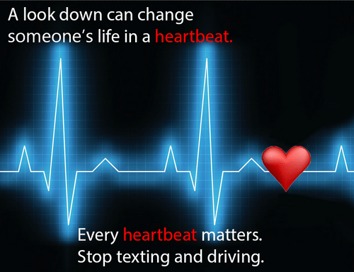 """""""A look down can change someone's life in a heartbeat. Every heartbeat matters. Stop texting and driving."""""""