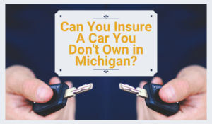 Can you insure a car you don't own in Michigan?