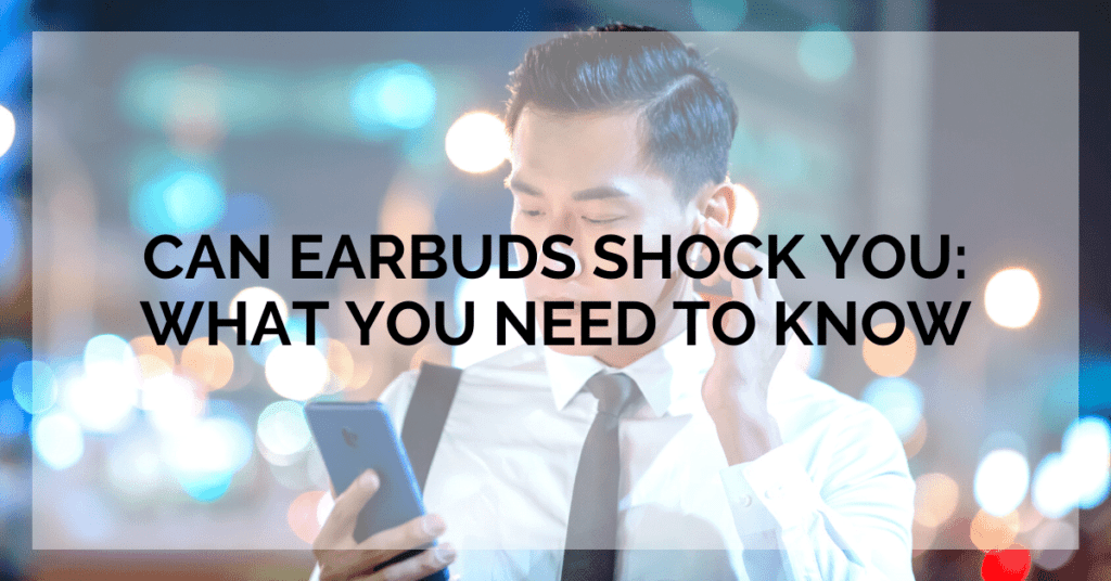 Can Earbuds Shock You: What You Need To Know