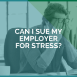 Can I Sue My Employer For Stress?