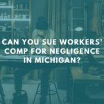 Can You Sue Workers' Comp For Negligence in Michigan?