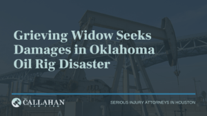 Grieving Widow Seeks Damages in Oklahoma Oil Rig Disaster - callahan law firm - houston texas - injury attorney