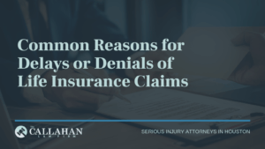 Common Reasons for Delays or Denials of Life Insurance Claims - callahan law firm - houston texas - injury attorney