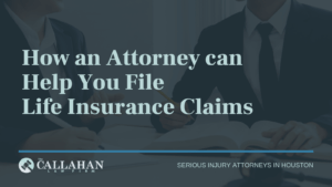 How an Attorney can Help You File Life Insurance Claims - callahan law firm - houston texas - injury attorney
