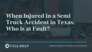 When Injured in a Semi Truck Accident in Texas, Who is at Fault - callahan law firm - houston texas - injury attorney