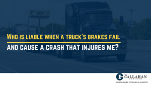 Who is liable when a truck's brakes fail and cause a crash that injures me?