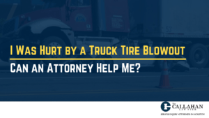 I Was Hurt by a Truck Tire Blowout - callahan law firm - houston texas - injury attorney