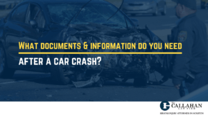 What documents and information do you need after a car crash - callahan law firm - houston texas - injury attorney
