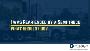 I was Rear-ended by a Semi-truck - What Should I Do - callahan law firm - houston texas - injury attorney