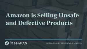 Amazon is Selling Unsafe and Defective Products | The Callahan Law Firm - houston texas