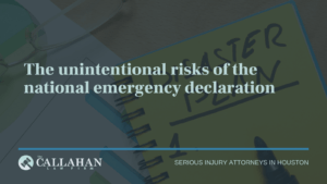 The unintentional risks of the national emergency declaratio - callahan law firm - houston texas - injury attorney