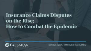 Insurance Claims Disputes on the Rise; How to Combat the Epidemic - callahan law firm - houston texas - injury attorney