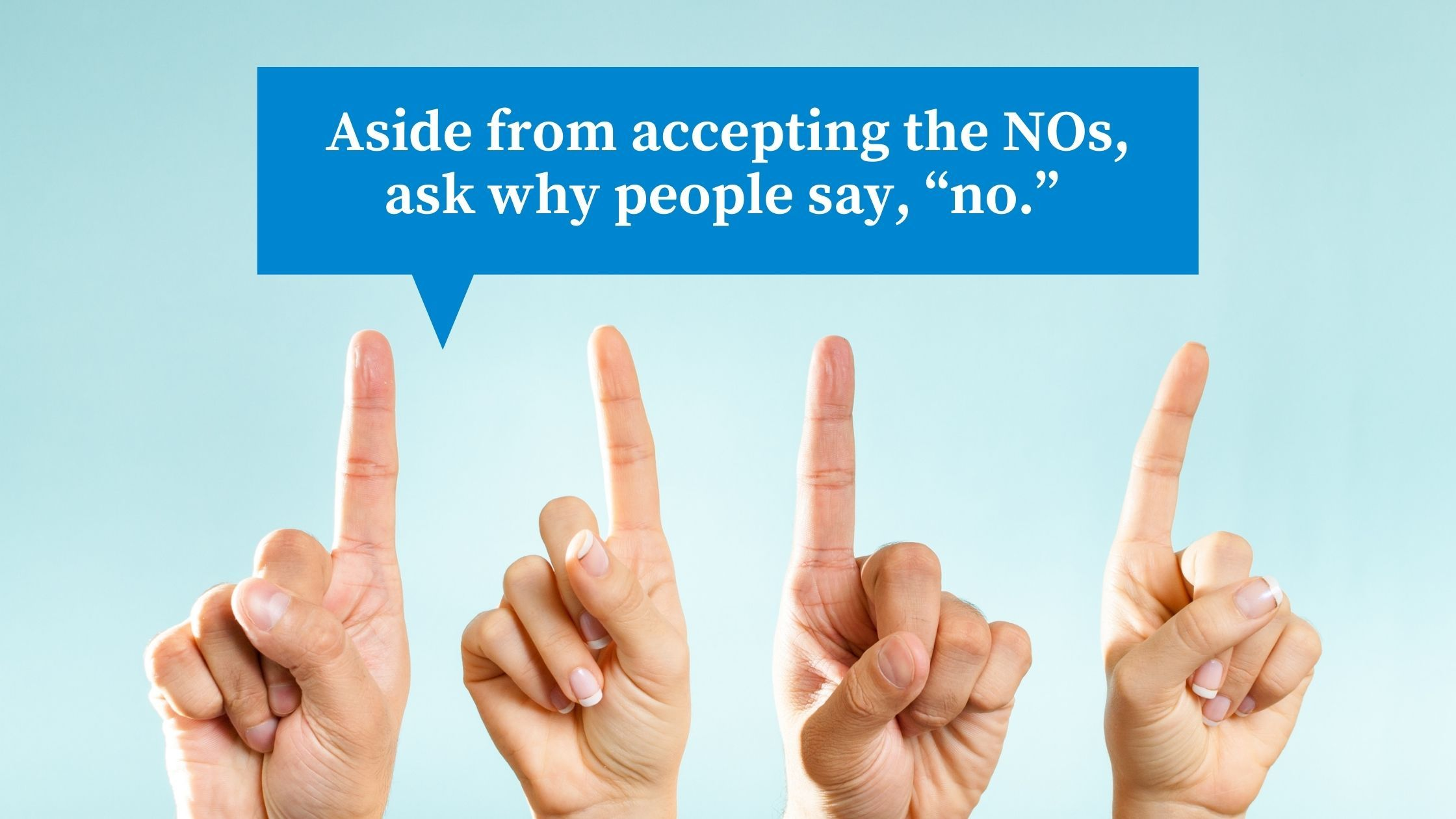 Aside from accepting the NOs, ask why people say, no.